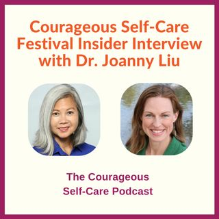 Courageous Self-Care Festival Insider Interview with Dr Joanny Liu