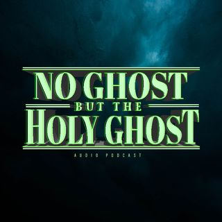 NO GHOST BUT THE HOLY GHOST