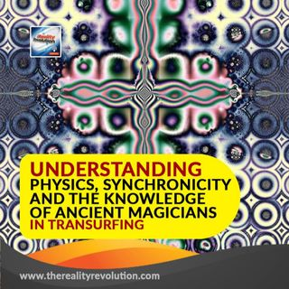 Understanding Physics, Synchronicity, And The Knowledge Of Ancient Magicians In Reality Transurfing