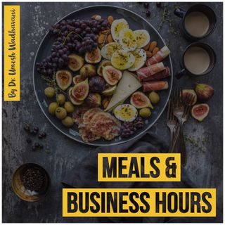 Meals and Business Hours - a podcast by Dr. Umesh Wadhavani