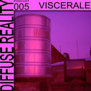 Diffuse Reality Podcast 005 Viscerale