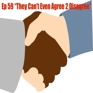 """Ep 59 """"They Can't Even Agree 2 Disagree"""""""