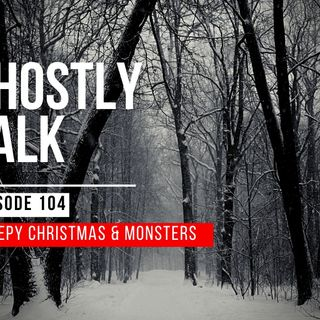 GHOSTLY TALK EPISODE 104 – CREEPY CHRISTMAS AND MONSTERS