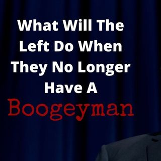 What Will The Left Do When They No Longer Have A Boogeyman?