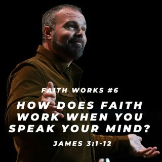 James #6 - How does faith work when you speak your mind