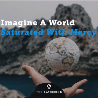 Imagine a World Saturated With Mercy