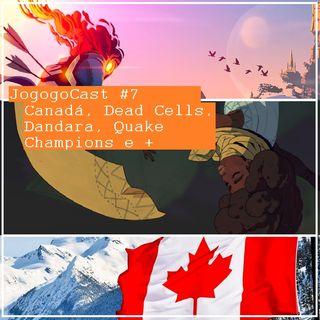 #007 - Canadá, Dead Cells, Dandara, Quake Champions e Mais!