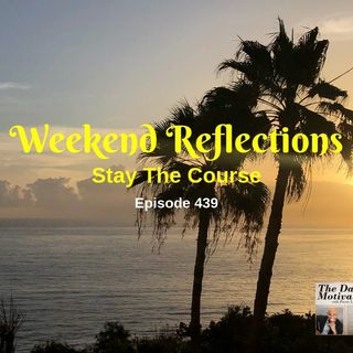Weekend Reflections - Stay The Course. Episode #439