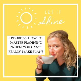 Episode 60: How To Master Planning When You Can't Really Make Plans