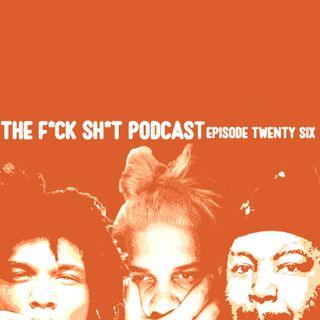 F*CK SH*T Podcast! EP 26