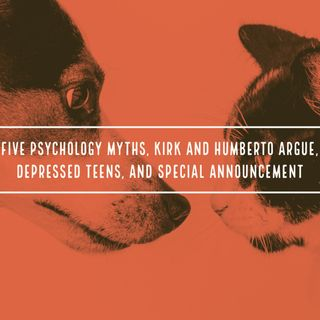 Five Psychology Myths, Kirk and Humberto Argue, Depressed Teens, and a Special Announcement