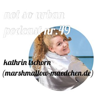 not so urban podcast nr.49: Kathrin Tschorn (marshmallow-maedchen.de)