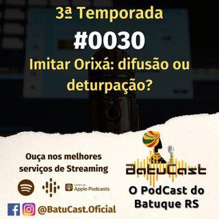 BatuCast - #0030 - Imitar orixá: deturpação ou difusão?