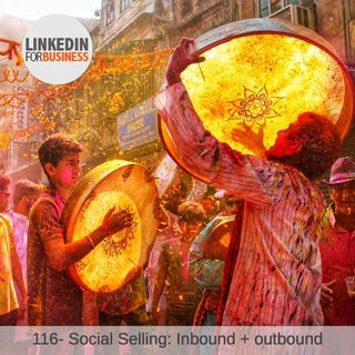 116-Social Selling: Inbound + Outbound