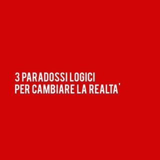 3 PARADOSSI Logici per cambiare la Realtà