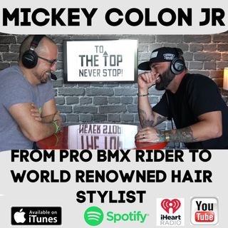 From Pro BMX Rider To World Renowned Hair Stylist!- To The Top Invites:Mickey Colon Jr