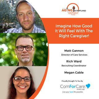 12/16/20: Matt Ganon, Rich Ward, and Megan Cable from ComForCare | CHOOSING THE RIGHT CAREGIVER | Aging in Portland with Mark Turnbull