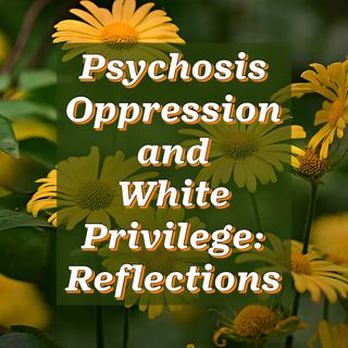 Psychosis Oppression and White Privilege: Reflections