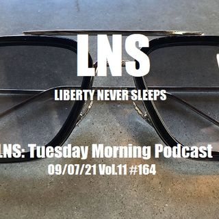 LNS: Tuesday Morning Podcast 09/07/21 Vol.11 #164