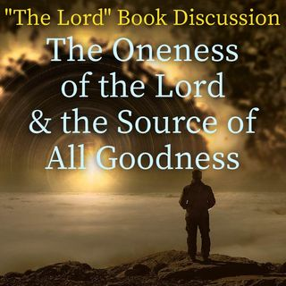 "The Oneness of the Lord & the Source of All Goodness - ""The Lord"" Book Discussion"