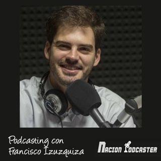 Nacion Podcaster 116 Podcasting con Francisco Izuzquiza