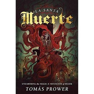 La Santa Muerte: The Magic & Mysticism of the Saint of Death