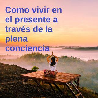 Como vivir en el presente a través de la plena conciencia