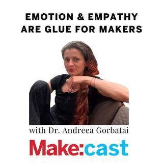 Emotion and Empathy Are Glue for Makers -- Dr. Andreea Gorbatai