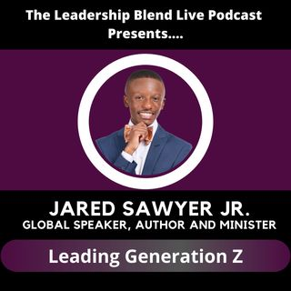 Season One, Episode Twenty-Five: Leading Generation Z w/ Global Speaker & Author Jared Sawyer Jr.