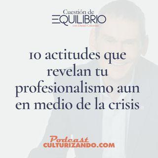 E19 • 10 actitudes que revelan tu profesionalismo aun en medio de la crisis • Motivación y Liderazgo • Culturizando