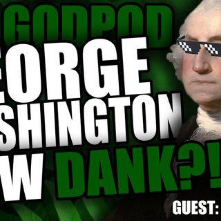 GEORGE WASHINGTON GREW DANK?! - The GODPOD (Podcast) - Episode 3