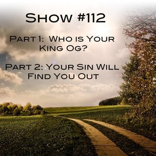 Show 112: Who is your King Og?  - Your Sin Will Find You Out