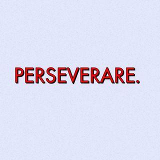 Perseverare.