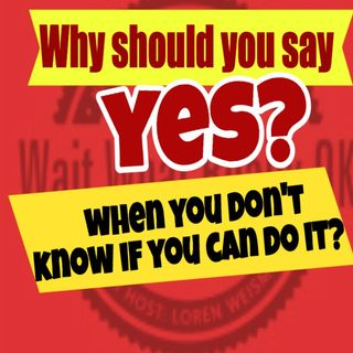 Why should you say yes more when you don't know if you can do it?