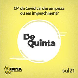 De Quinta ep.40: CPI da Covid vai dar em pizza ou em impeachment?