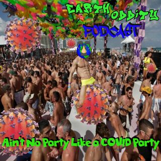 Earth Oddity 126: Ain't No Party like a COVID Party