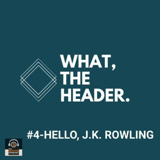 What The Header #4- Hello, J.K. Rowling