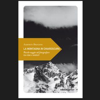 La Montagna in Chiaroscuro. Fotografare tra cime e sentieri | Alberto Bregani