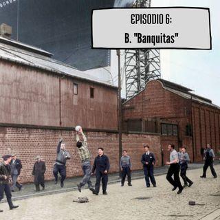 """Episodio 6: B. """"Banquitas"""""""