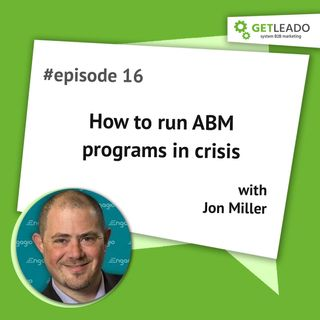 Episode 16. How to run ABM programs in crisis with Jon Miller (CEO @Engagio)