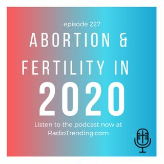 227: Abortion & Fertility in 2020