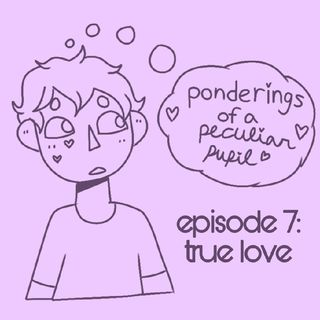 Episode 7 - True Love - Ponderings of a Peculiar Pupil