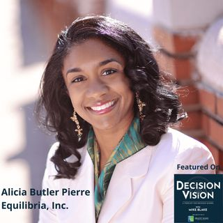 Decision Vision Episode 83:  Should I Grow My Company? – An Interview with Alicia Butler Pierre, Equilibria, Inc.