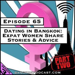 Dating in Bangkok: Expat Women Share Stories & Advice - Part 2 [Season 3, Episode 65]