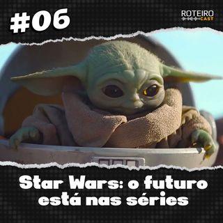 #06 - Star Wars: O futuro está nas séries