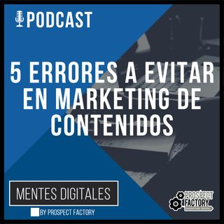 5 Errores de Marketing de Contenidos a Evitar | Mentes Digitales by Prospect Factory