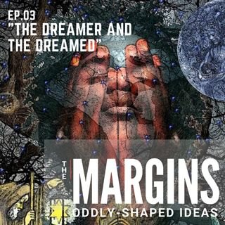 "The Margins: Ep. 03  ""The Dreamer and The Dreamed"""