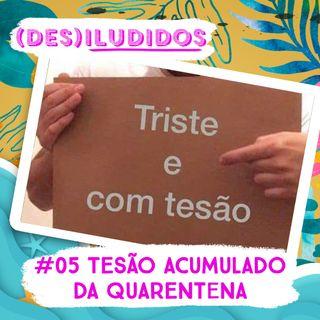 #05 - Tesão Acumulado da Quarentena