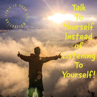 Talk To Yourself Instead of Listening To Yourself