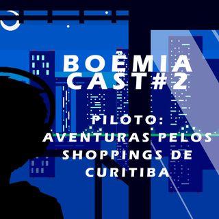 Boêmia Cast Piloto #2 - Aventuras Pelos Shoppings de Curitiba!